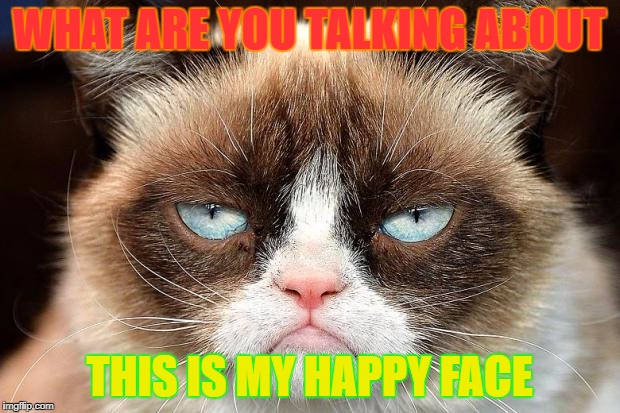 Grumpy Cat Not Amused Meme | WHAT ARE YOU TALKING ABOUT THIS IS MY HAPPY FACE | image tagged in memes,grumpy cat not amused,grumpy cat | made w/ Imgflip meme maker