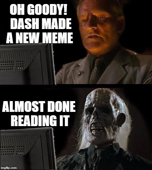 Ill Just Wait Here Meme | OH GOODY!  DASH MADE A NEW MEME ALMOST DONE READING IT | image tagged in memes,ill just wait here | made w/ Imgflip meme maker