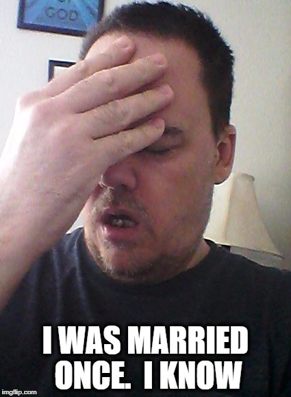 face palm | I WAS MARRIED ONCE.  I KNOW | image tagged in face palm | made w/ Imgflip meme maker