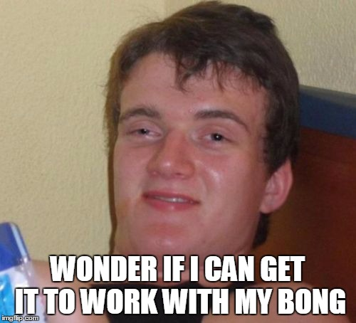 10 Guy Meme | WONDER IF I CAN GET IT TO WORK WITH MY BONG | image tagged in memes,10 guy | made w/ Imgflip meme maker