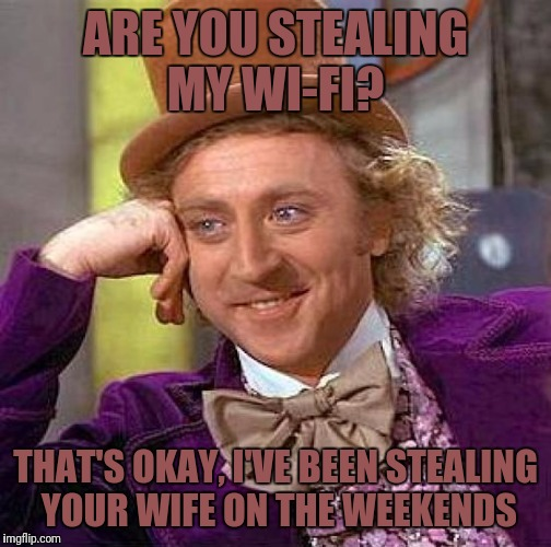 Creepy Condescending Wonka Meme | ARE YOU STEALING MY WI-FI? THAT'S OKAY, I'VE BEEN STEALING YOUR WIFE ON THE WEEKENDS | image tagged in memes,creepy condescending wonka | made w/ Imgflip meme maker