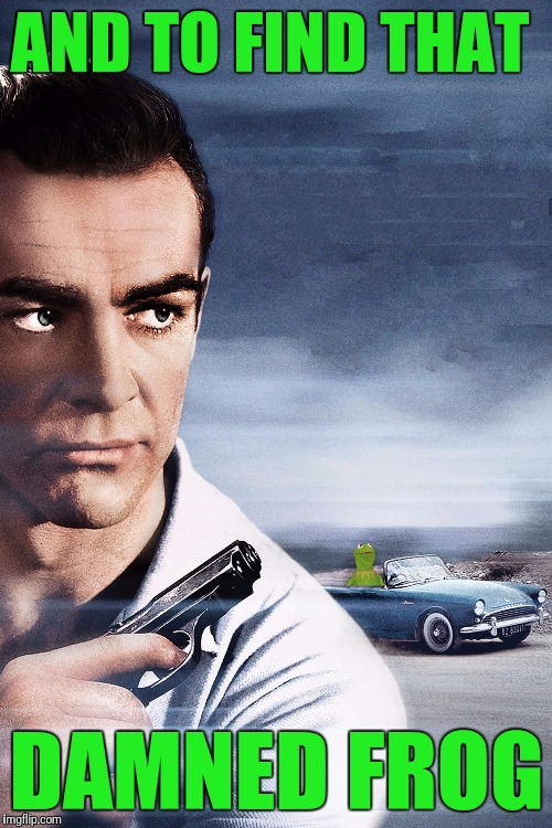 Connery vs Kermit | AND TO FIND THAT DAMNED FROG | image tagged in connery vs kermit | made w/ Imgflip meme maker