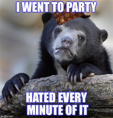 Confession Bear Meme | I WENT TO PARTY HATED EVERY MINUTE OF IT | image tagged in memes,confession bear,scumbag | made w/ Imgflip meme maker