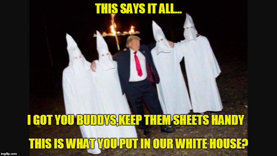 TrumpKKK |  THIS SAYS IT ALL... I GOT YOU BUDDYS,KEEP THEM SHEETS HANDY; THIS IS WHAT YOU PUT IN OUR WHITE HOUSE? | image tagged in trumpkkk,sheets,jennifer | made w/ Imgflip meme maker
