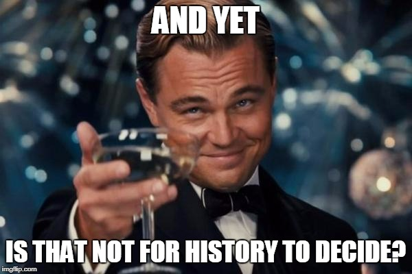 Leonardo Dicaprio Cheers Meme | AND YET IS THAT NOT FOR HISTORY TO DECIDE? | image tagged in memes,leonardo dicaprio cheers | made w/ Imgflip meme maker