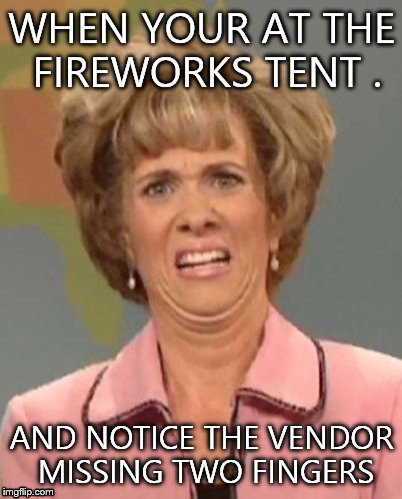 That face you make when ugh!  | WHEN YOUR AT THE FIREWORKS TENT . AND NOTICE THE VENDOR MISSING TWO FINGERS | image tagged in that face you make when ugh | made w/ Imgflip meme maker
