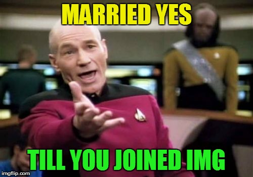 Picard Wtf Meme | MARRIED YES TILL YOU JOINED IMG | image tagged in memes,picard wtf | made w/ Imgflip meme maker