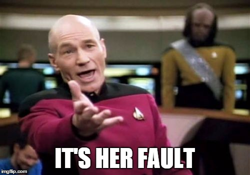 Picard Wtf Meme | IT'S HER FAULT | image tagged in memes,picard wtf | made w/ Imgflip meme maker