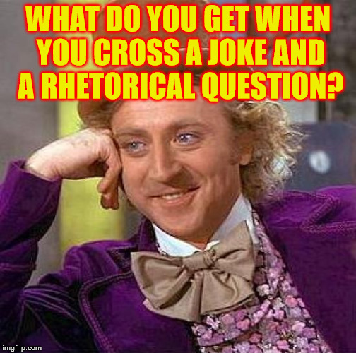 Is it a rhetorical joke? I bet there could be a ton of those around . . . | WHAT DO YOU GET WHEN YOU CROSS A JOKE AND A RHETORICAL QUESTION? | image tagged in memes,creepy condescending wonka,rhetorical question | made w/ Imgflip meme maker