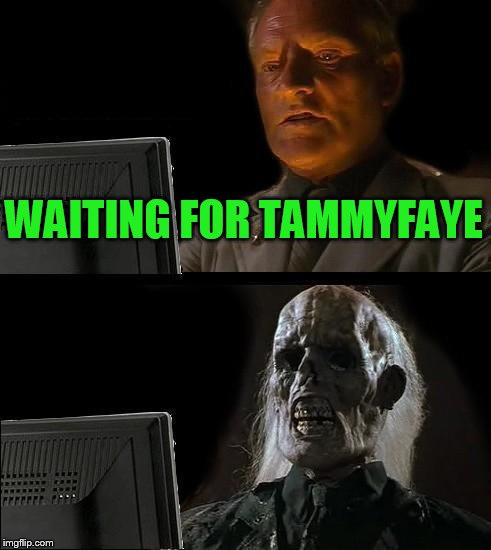 Ill Just Wait Here Meme | WAITING FOR TAMMYFAYE | image tagged in memes,ill just wait here | made w/ Imgflip meme maker