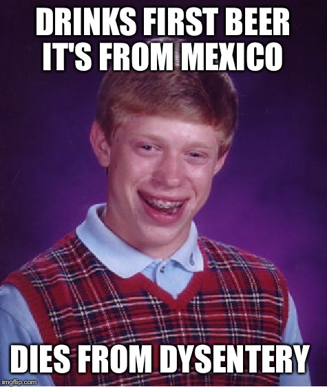 Bad Luck Brian Meme | DRINKS FIRST BEER IT'S FROM MEXICO DIES FROM DYSENTERY | image tagged in memes,bad luck brian | made w/ Imgflip meme maker
