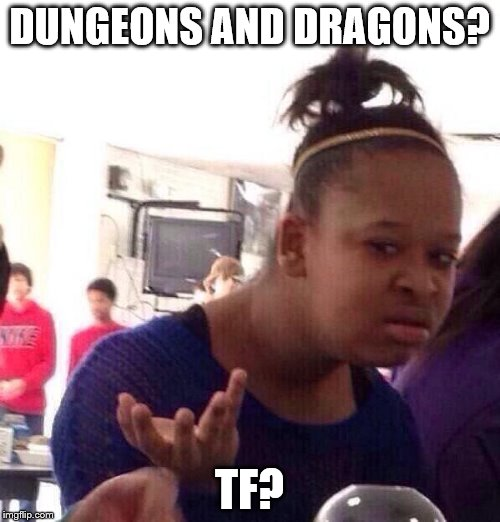 Black Girl Wat Meme | DUNGEONS AND DRAGONS? TF? | image tagged in memes,black girl wat | made w/ Imgflip meme maker