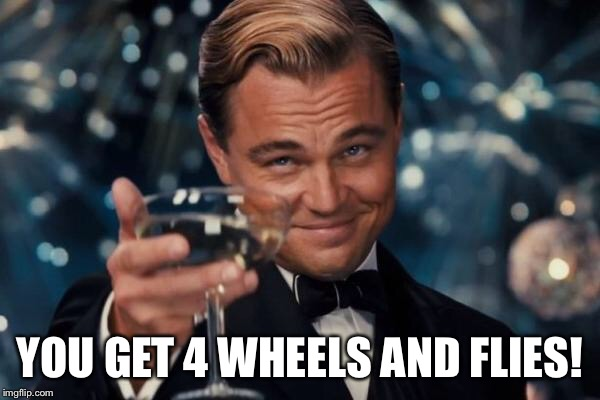 Leonardo Dicaprio Cheers Meme | YOU GET 4 WHEELS AND FLIES! | image tagged in memes,leonardo dicaprio cheers | made w/ Imgflip meme maker