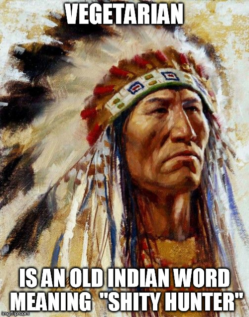 "VEGETARIAN IS AN OLD INDIAN WORD MEANING  ""SHITY HUNTER"" 