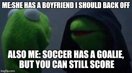 kermit me to me | ME:SHE HAS A BOYFRIEND I SHOULD BACK OFF ALSO ME: SOCCER HAS A GOALIE, BUT YOU CAN STILL SCORE | image tagged in kermit me to me | made w/ Imgflip meme maker