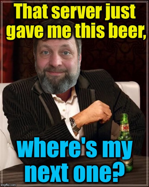 That server just gave me this beer, where's my next one? | made w/ Imgflip meme maker