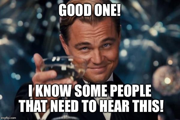 Leonardo Dicaprio Cheers Meme | GOOD ONE! I KNOW SOME PEOPLE THAT NEED TO HEAR THIS! | image tagged in memes,leonardo dicaprio cheers | made w/ Imgflip meme maker