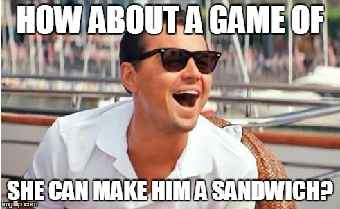 HOW ABOUT A GAME OF SHE CAN MAKE HIM A SANDWICH? | made w/ Imgflip meme maker