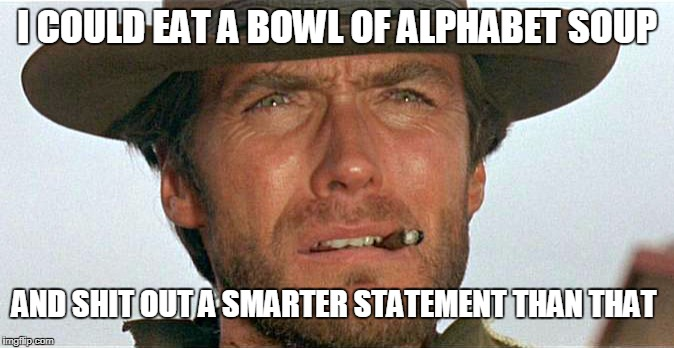 The Truth Hurt's  | I COULD EAT A BOWL OF ALPHABET SOUP AND SHIT OUT A SMARTER STATEMENT THAN THAT | image tagged in clint eastwood,cowboys,funny,burn,sarcastic,dirty harry | made w/ Imgflip meme maker