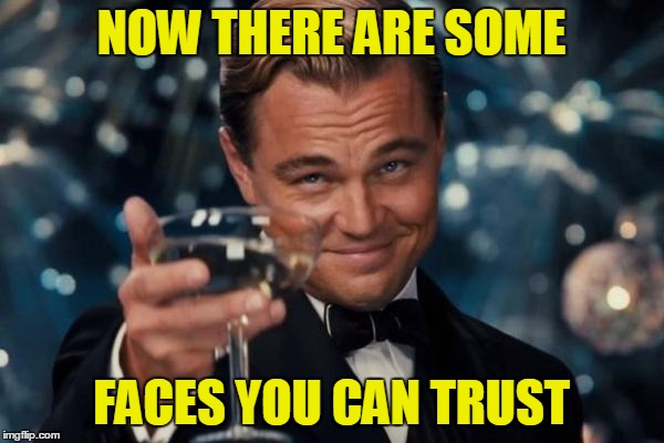 Leonardo Dicaprio Cheers Meme | NOW THERE ARE SOME FACES YOU CAN TRUST | image tagged in memes,leonardo dicaprio cheers | made w/ Imgflip meme maker
