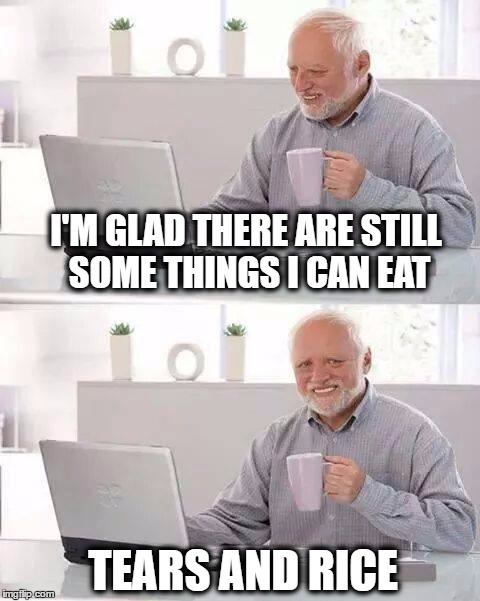 Hide the Pain Harold Meme | I'M GLAD THERE ARE STILL SOME THINGS I CAN EAT TEARS AND RICE | image tagged in memes,hide the pain harold,irritable bowel syndrome,incontinence,diet,food | made w/ Imgflip meme maker
