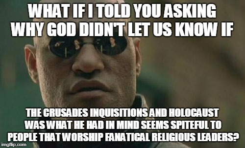 Matrix Morpheus Meme | WHAT IF I TOLD YOU ASKING WHY GOD DIDN'T LET US KNOW IF THE CRUSADES INQUISITIONS AND HOLOCAUST WAS WHAT HE HAD IN MIND SEEMS SPITEFUL TO PE | image tagged in memes,matrix morpheus | made w/ Imgflip meme maker