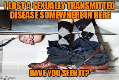 I LOST A SEXUALLY TRANSMITTED DISEASE SOMEWHERE IN HERE HAVE YOU SEEN IT? | made w/ Imgflip meme maker