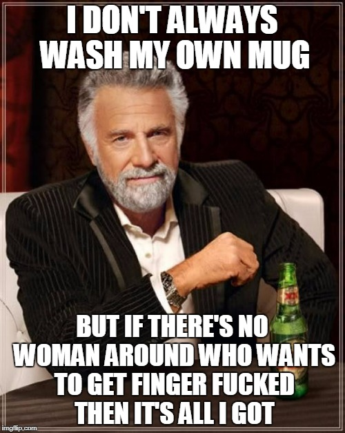 The Most Interesting Man In The World Meme | I DON'T ALWAYS WASH MY OWN MUG BUT IF THERE'S NO WOMAN AROUND WHO WANTS TO GET FINGER F**KED THEN IT'S ALL I GOT | image tagged in memes,the most interesting man in the world | made w/ Imgflip meme maker