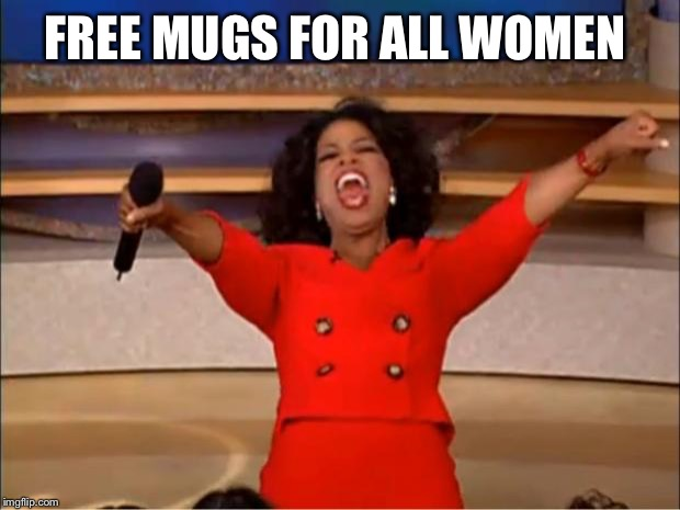 Oprah You Get A Meme | FREE MUGS FOR ALL WOMEN | image tagged in memes,oprah you get a | made w/ Imgflip meme maker