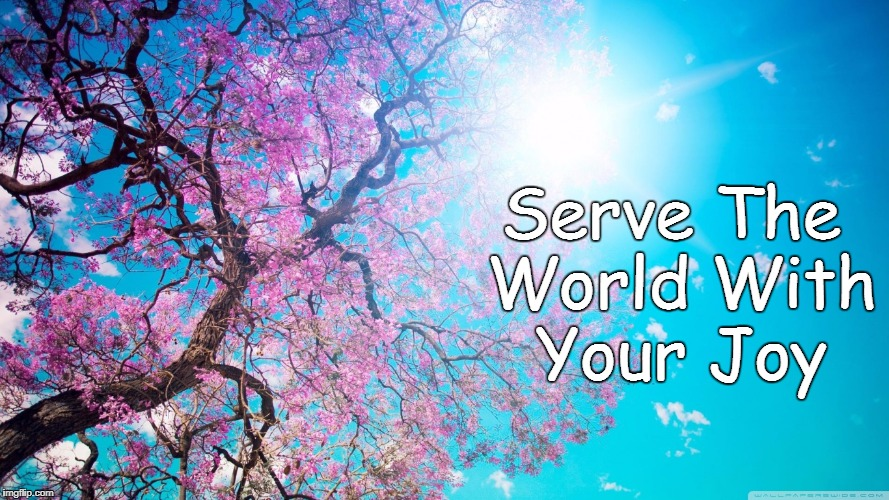Cherry Blossoms | Serve The World With Your Joy | image tagged in joy,happiness,love,light,hope,believe | made w/ Imgflip meme maker