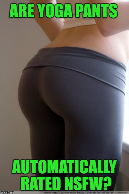 ARE YOGA PANTS AUTOMATICALLY RATED NSFW? | made w/ Imgflip meme maker