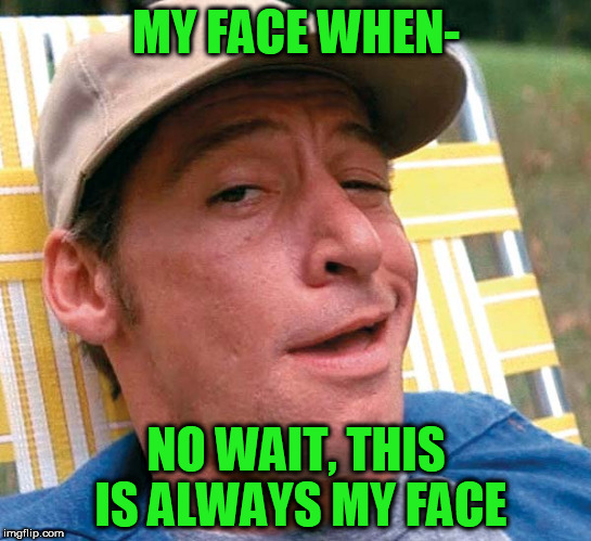 MY FACE WHEN- NO WAIT, THIS IS ALWAYS MY FACE | made w/ Imgflip meme maker