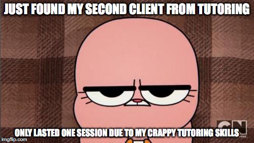 Second Client | JUST FOUND MY SECOND CLIENT FROM TUTORING ONLY LASTED ONE SESSION DUE TO MY CRAPPY TUTORING SKILLS | image tagged in anais' grumpy face,memes,tutoring | made w/ Imgflip meme maker