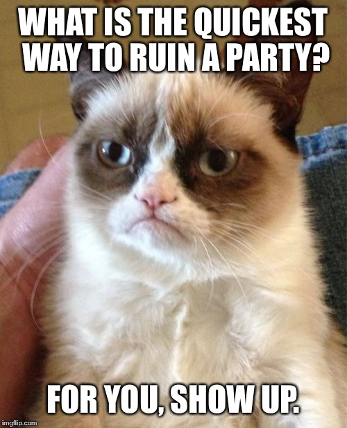 Grumpy Cat Meme | WHAT IS THE QUICKEST WAY TO RUIN A PARTY? FOR YOU, SHOW UP. | image tagged in memes,grumpy cat | made w/ Imgflip meme maker