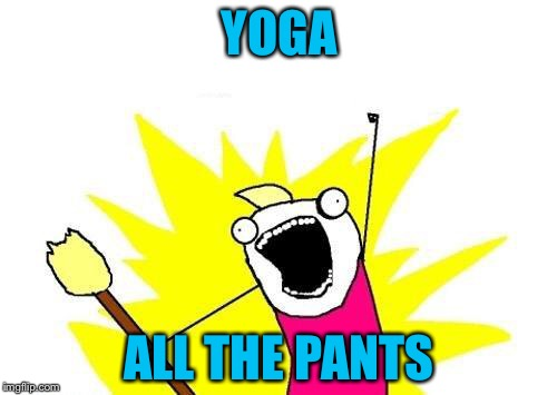 X All The Y Meme | YOGA ALL THE PANTS | image tagged in memes,x all the y | made w/ Imgflip meme maker