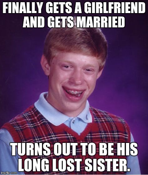 Bad Luck Brian Meme | FINALLY GETS A GIRLFRIEND AND GETS MARRIED TURNS OUT TO BE HIS LONG LOST SISTER. | image tagged in memes,bad luck brian,married,sister,girlfriend,engagement | made w/ Imgflip meme maker