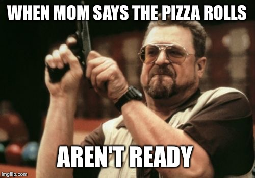 Am I The Only One Around Here Meme | WHEN MOM SAYS THE PIZZA ROLLS AREN'T READY | image tagged in memes,am i the only one around here | made w/ Imgflip meme maker