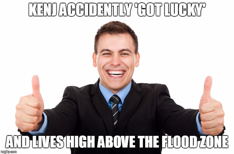 KENJ ACCIDENTLY 'GOT LUCKY' AND LIVES HIGH ABOVE THE FLOOD ZONE | made w/ Imgflip meme maker