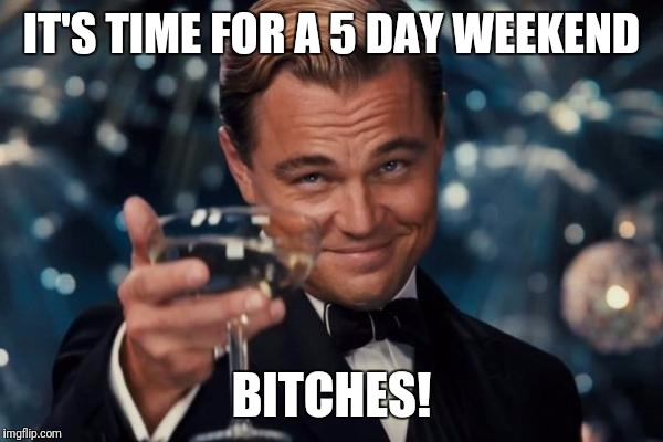 Leonardo Dicaprio Cheers Meme | IT'S TIME FOR A 5 DAY WEEKEND B**CHES! | image tagged in memes,leonardo dicaprio cheers | made w/ Imgflip meme maker