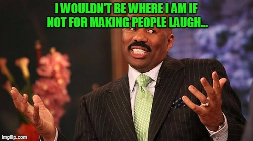 Steve Harvey Meme | I WOULDN'T BE WHERE I AM IF NOT FOR MAKING PEOPLE LAUGH... | image tagged in memes,steve harvey | made w/ Imgflip meme maker