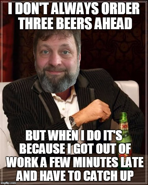 I DON'T ALWAYS ORDER THREE BEERS AHEAD BUT WHEN I DO IT'S BECAUSE I GOT OUT OF WORK A FEW MINUTES LATE AND HAVE TO CATCH UP | made w/ Imgflip meme maker
