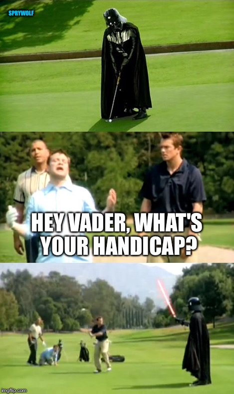 Golfing Vader | HEY VADER, WHAT'S YOUR HANDICAP? SPRYWOLF | image tagged in star wars,darth vader,vader,golf,golfing,star wars meme | made w/ Imgflip meme maker