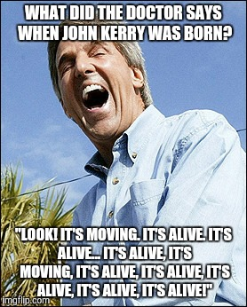 "John Kerry brain pills | WHAT DID THE DOCTOR SAYS WHEN JOHN KERRY WAS BORN? ""LOOK! IT'S MOVING. IT'S ALIVE. IT'S ALIVE... IT'S ALIVE, IT'S MOVING, IT'S ALIVE, IT'S A 