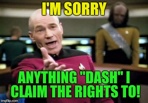 "Picard Wtf Meme | I'M SORRY ANYTHING ""DASH"" I CLAIM THE RIGHTS TO! 