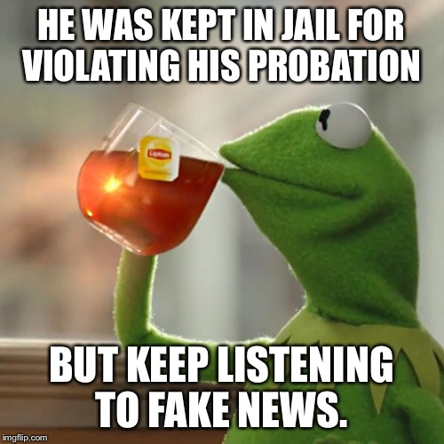 But Thats None Of My Business Meme | HE WAS KEPT IN JAIL FOR VIOLATING HIS PROBATION BUT KEEP LISTENING TO FAKE NEWS. | image tagged in memes,but thats none of my business,kermit the frog | made w/ Imgflip meme maker