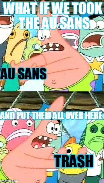 Put It Somewhere Else Patrick Meme | WHAT IF WE TOOK THE AU SANS AND PUT THEM ALL OVER HERE AU SANS TRASH | image tagged in memes,put it somewhere else patrick | made w/ Imgflip meme maker