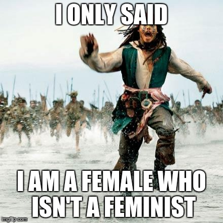 The feminazis are after me | I ONLY SAID I AM A FEMALE WHO ISN'T A FEMINIST | image tagged in captain jack sparrow,feminism | made w/ Imgflip meme maker
