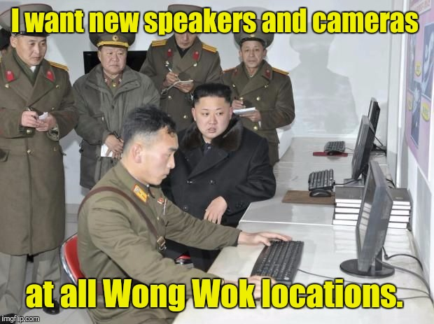 I want new speakers and cameras at all Wong Wok locations. | made w/ Imgflip meme maker