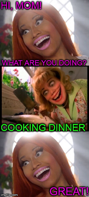 What's for dinner? | HI, MOM! GREAT! WHAT ARE YOU DOING? COOKING DINNER | image tagged in cooking,dinner | made w/ Imgflip meme maker