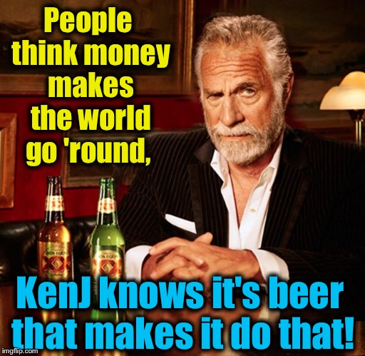 People think money makes the world go 'round, KenJ knows it's beer that makes it do that! | made w/ Imgflip meme maker